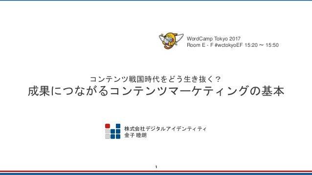 コンテンツ戦国時代をどう生き抜く? 成果につながるコンテンツマーケティングの基本 WordCamp Tokyo 2017 Room E - F #wctokyoEF 15:20 ~ 15:50 株式会社デジタルアイデンティティ 金子 睦朗 1