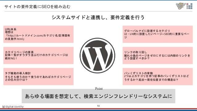 43 サイトの要件定義にSEOを組み込む あらゆる場面を想定して、検索エンジンフレンドリーなシステムに Point システムサイドと連携し、要件定義を行う URL体系 理想は 「http://ルートドメイン.com/カテゴリ名/記事固有 の英数...