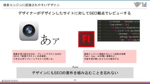 44 検索エンジンに認識されやすいデザイン デザインにもSEOの要件を組み込むことを忘れない Point デザイナーがデザインしたサイトに対してSEO観点でレビューする 画像を使う部分なのか、プレーンテキストなのか SEO上「画像テキスト」は非...