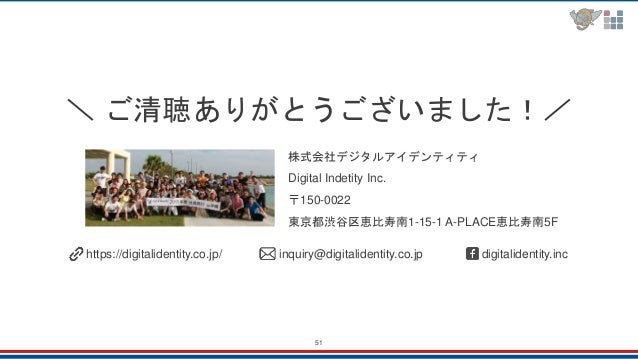 51 \ ご清聴ありがとうございました!/ 株式会社デジタルアイデンティティ Digital Indetity Inc. 〒150-0022 東京都渋谷区恵比寿南1-15-1 A-PLACE恵比寿南5F https://digitalident...