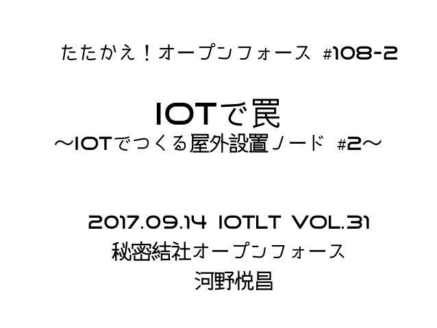 IoTで罠 〜IoTでつくる屋外設置ノード #2〜 たたかえ!オープンフォース #108-2 2017.09.14 IoTLT Vol.31 秘密結社オープンフォース 河野悦昌