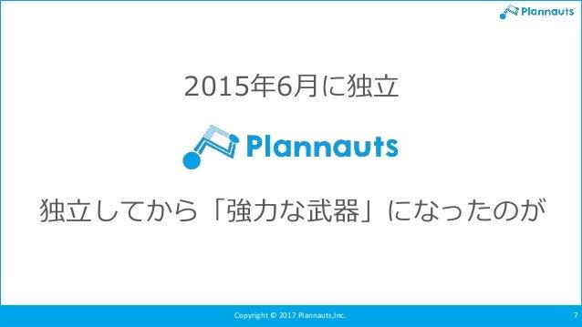 Copyright © 2017 Plannauts,Inc. 7 独立してから「強力な武器」になったのが 2015年6月に独立
