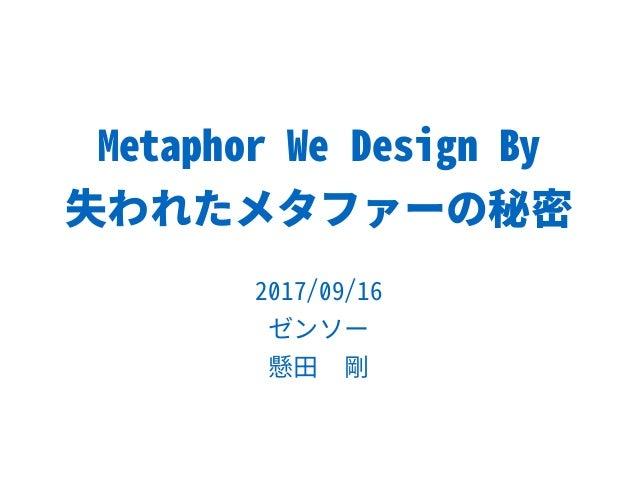 Metaphor We Design By 失われたメタファーの秘密 2017/09/16 ゼンソー 懸田 剛