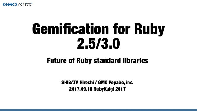 Future of Ruby standard libraries SHIBATA Hiroshi / GMO Pepabo, inc. 2017.09.18 RubyKaigi 2017 Gemification for Ruby 2.5/3.0