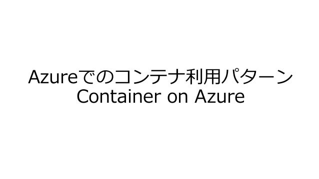 Azureでのコンテナ利用パターン Container on Azure