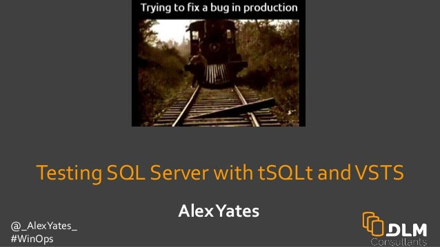 @_AlexYates_ #WinOps AlexYates Testing SQL Server with tSQLt andVSTS