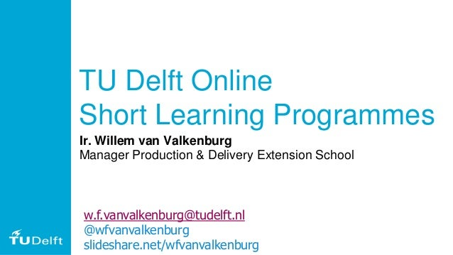 TU Delft Online Short Learning Programmes Ir. Willem van Valkenburg Manager Production & Delivery Extension School w.f.van...
