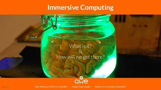 Rob Manson, CEO & co-founder - https://awe.media - follow me on twitter @nambor Immersive Computing What is it? & How will...