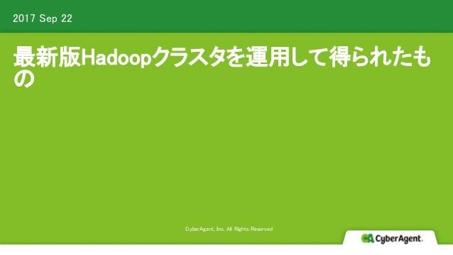 最新版Hadoopクラスタを運用して得られたも の 2017 Sep 22 CyberAgent, Inc. All Rights Reserved