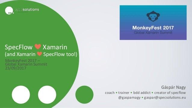 SpecFlow ❤ Xamarin (and Xamarin ❤ SpecFlow too!) MonkeyFest 2017 – Global Xamarin Summit 23/09/2017 Gáspár Nagy coach • tr...