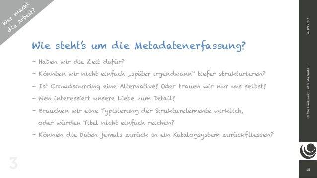 W er m acht d ie Arbeit? 15 SteffenHankiewicz,intrandaGmbH26.09.2017 Wie steht's um die Metadatenerfassung? - Haben wir...