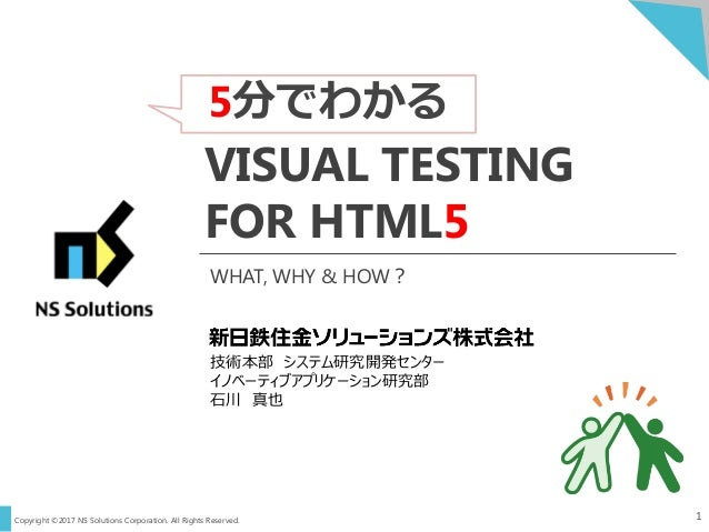 Copyright ©2017 NS Solutions Corporation. All Rights Reserved. 5分でわかる 1 VISUAL TESTING FOR HTML5 技術本部 システム研究開発センター イノベーティブ...