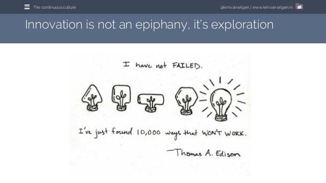 @kimvanwilgen | www.kimvanwilgen.nlThe continuous culture 28 Innovation is not an epiphany, it's exploration