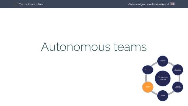 @kimvanwilgen | www.kimvanwilgen.nlThe continuous culture 83 Autonomous teams Continuous culture Continuous delivery Agile...