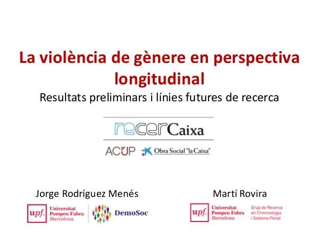 La violència de gènere en perspectiva longitudinal Resultats preliminars i línies futures de recerca Jorge Rodríguez Menés...