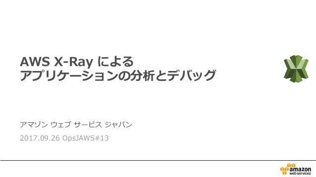 アマゾン ウェブ サービス ジャパン 2017.09.26 OpsJAWS#13 AWS X-Ray による アプリケーションの分析とデバッグ