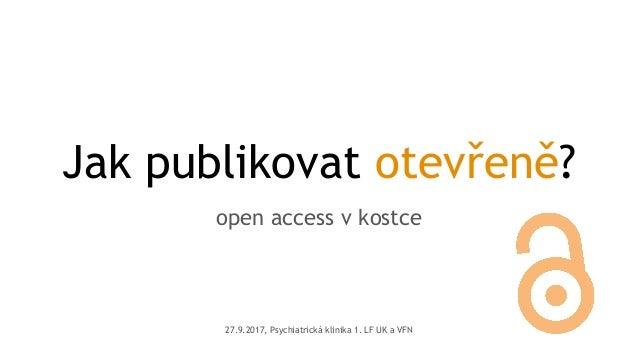 Jak publikovat otevřeně? open access v kostce 27.9.2017, Psychiatrická klinika 1. LF UK a VFN
