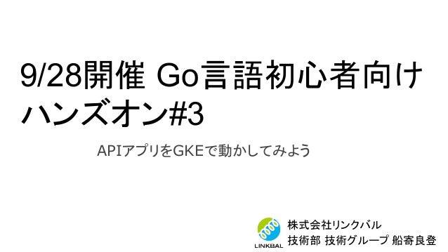 9/28開催 Go言語初心者向け ハンズオン#3 株式会社リンクバル 技術部 技術グループ 船寄良登 APIアプリをGKEで動かしてみよう