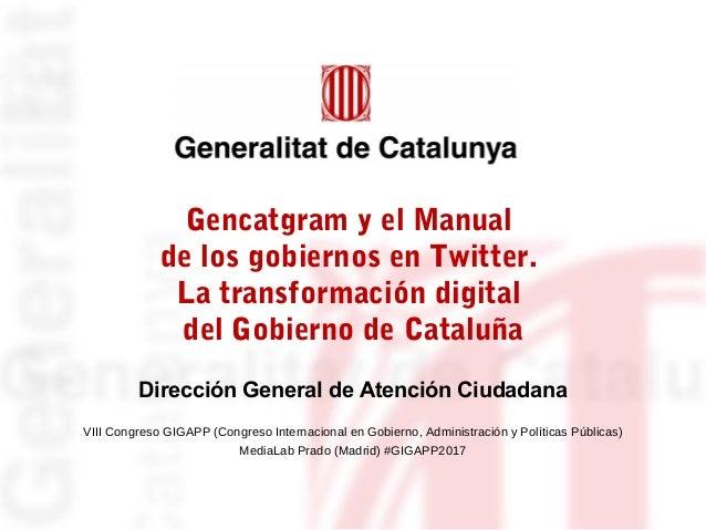 Gencatgram y el Manual de los gobiernos en Twitter. La transformación digital del Gobierno de Cataluña VIII Congreso GIGAP...