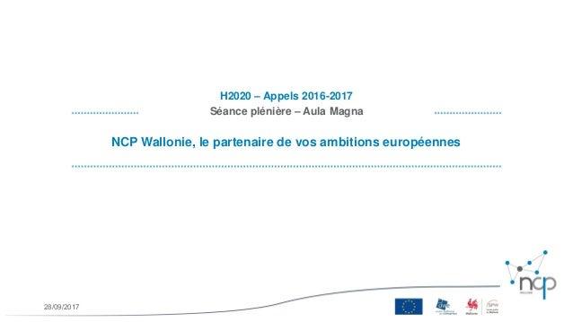 NCP Wallonie, le partenaire de vos ambitions européennes H2020 – Appels 2016-2017 Séance plénière – Aula Magna 28/09/2017