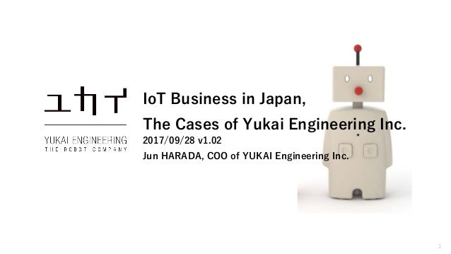 1 IoT Business in Japan, The Cases of Yukai Engineering Inc. 2017/09/28 v1.02 Jun HARADA, COO of YUKAI Engineering Inc.