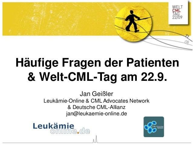 Häufige Fragen der Patienten & Welt-CML-Tag am 22.9. Jan Geißler Leukämie-Online & CML Advocates Network & Deutsche CML-Al...