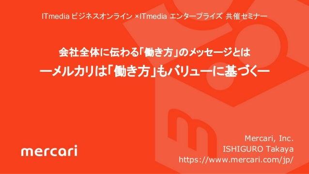 ITmedia ビジネスオンライン ×ITmedia エンタープライズ 共催セミナー 会社全体に伝わる「働き方」のメッセージとは ーメルカリは「働き方」もバリューに基づくー Mercari, Inc. ISHIGURO Takaya https...