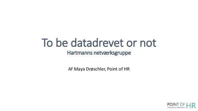 To be datadrevet or not Hartmanns netværksgruppe Af Maya Drøschler, Point of HR