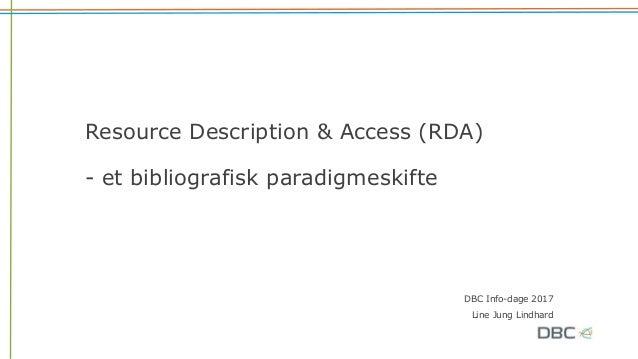 Resource Description & Access (RDA) - et bibliografisk paradigmeskifte DBC Info-dage 2017 Line Jung Lindhard