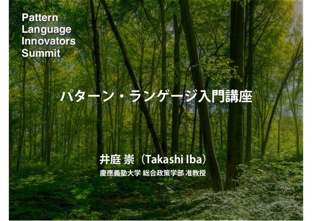 Pattern Language Innovators Summit パターン・ランゲージ入門講座 井庭 崇(Takashi Iba) 慶應義塾大学 総合政策学部 准教授