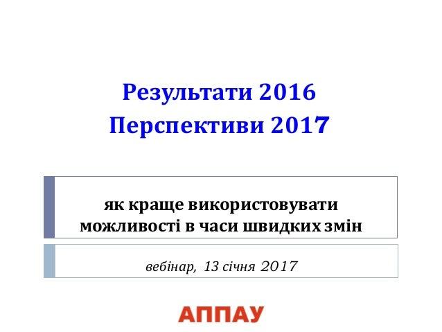 як краще використовувати можливості в часи швидких змін вебінар, 13 січня 2017 Результати 2016 Перспективи 2017