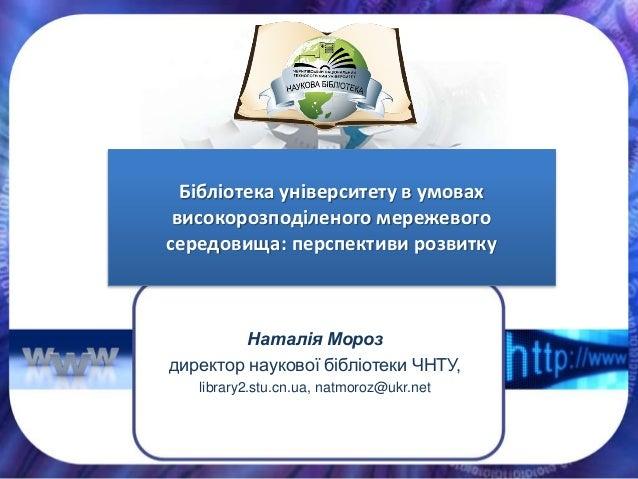 Наталія Мороз директор наукової бібліотеки ЧНТУ, library2.stu.cn.ua, natmoroz@ukr.net Бібліотека університету в умовах вис...