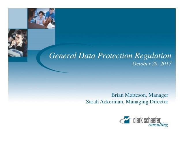 General Data Protection Regulation October 26, 2017 Brian Matteson, Manager Sarah Ackerman, Managing Director