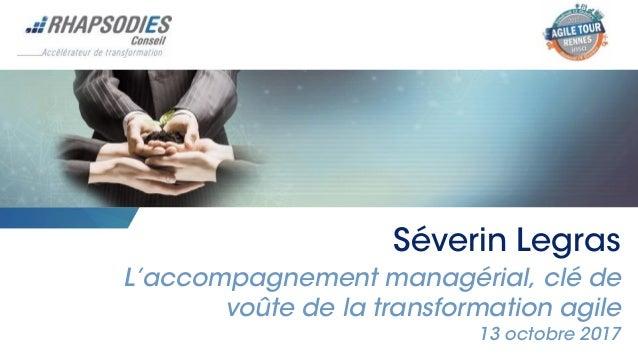 Séverin Legras L'accompagnement managérial, clé de voûte de la transformation agile 13 octobre 2017