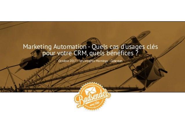 Marketing Automation - Quels cas d'usages clés pour votre CRM, quels bénéfices ? Octobre 2017– Les Insights Mornings - Cab...
