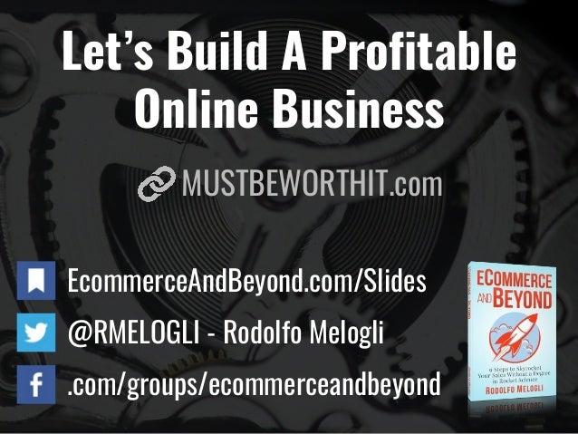 Let's Build A Profitable Online Business EcommerceAndBeyond.com/Slides @RMELOGLI - Rodolfo Melogli .com/groups/ecommercean...