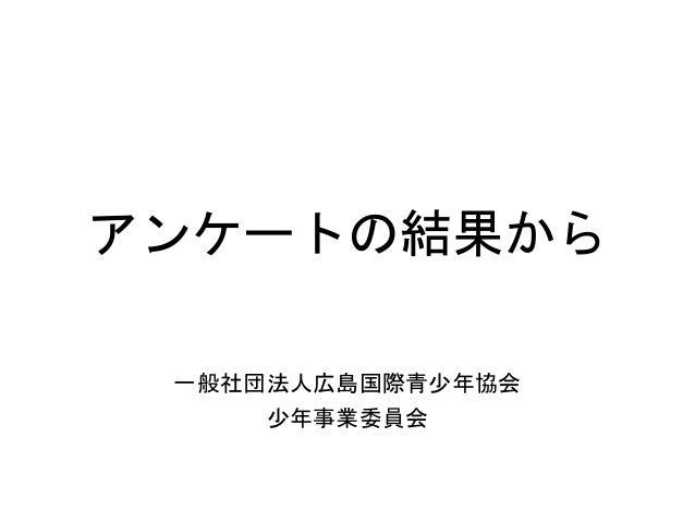アンケートの結果から 一般社団法人広島国際青少年協会 少年事業委員会