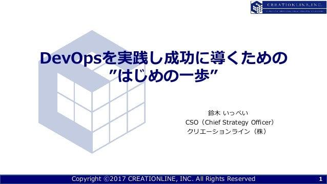 "Copyright ⓒ2017 CREATIONLINE, INC. All Rights Reserved DevOpsを実践し成功に導くための ""はじめの⼀歩"" 鈴⽊ いっぺい CSO(Chief Strategy Officer) クリエ..."