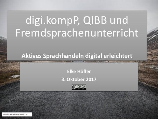 digi.kompP, QIBB und Fremdsprachenunterricht Aktives Sprachhandeln digital erleichtert Elke Höfler 3. Oktober 2017 Photo c...