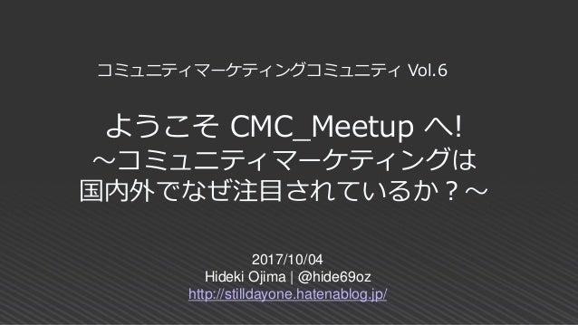 ようこそ CMC_Meetup へ! ~コミュニティマーケティングは 国内外でなぜ注目されているか?~ 2017/10/04 Hideki Ojima | @hide69oz http://stilldayone.hatenablog.jp/ ...