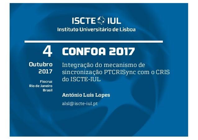 CONFOA 2017 Integração do mecanismo de sincronização PTCRISync com o CRIS do ISCTE-IUL António Luís Lopes alsl@iscte-iul.p...