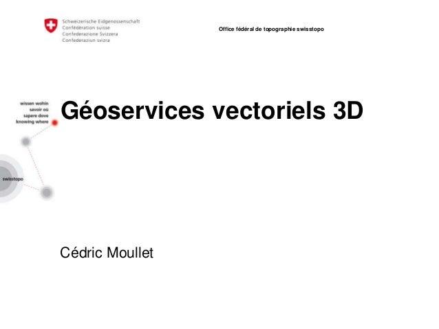 Géoservices vectoriels 3D Cédric Moullet Office fédéral de topographie swisstopo