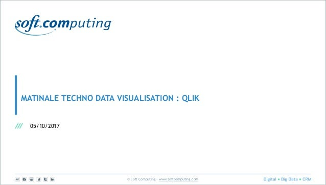 © Soft Computing – www.softcomputing.com MATINALE TECHNO DATA VISUALISATION : QLIK 05/10/2017