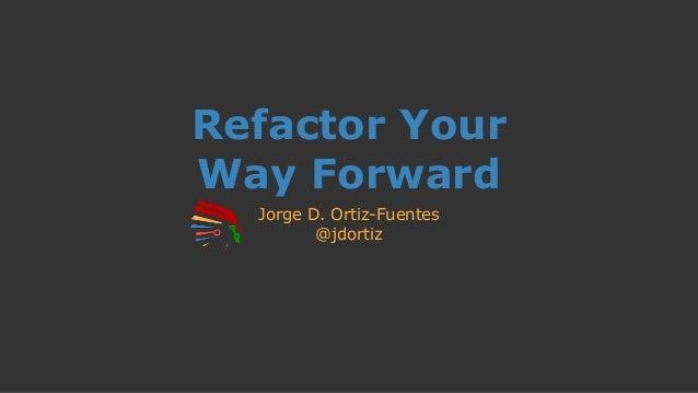Refactor Your Way Forward Jorge D. Ortiz-Fuentes @jdortiz