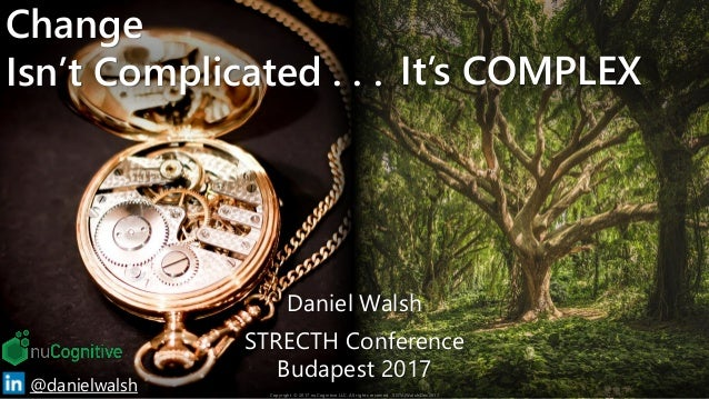Change Isn't Complicated . . . It's COMPLEX 1@danielwalsh Daniel Walsh STRECTH Conference Budapest 2017 Copyright © 2017 n...