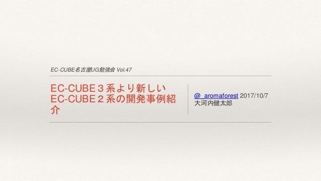 EC-CUBE名古屋UG勉強会 Vol.47 EC-CUBE3系より新しい EC-CUBE2系の開発事例紹 介 @_aromaforest 2017/10/7 大河内健太郎