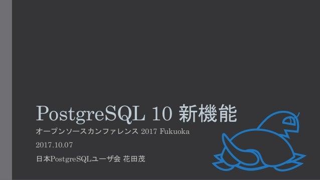 PostgreSQL 10 新機能 オープンソースカンファレンス 2017 Fukuoka 2017.10.07 日本PostgreSQLユーザ会 花田茂