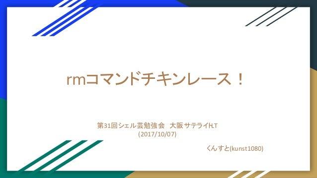 rmコマンドチキンレース! 第31回シェル芸勉強会 大阪サテライトLT (2017/10/07) くんすと(kunst1080)