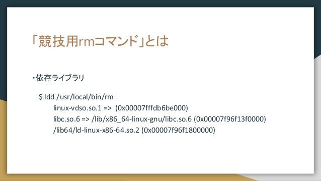 「競技用rmコマンド」とは ・依存ライブラリ $ ldd /usr/local/bin/rm linux-vdso.so.1 => (0x00007fffdb6be000) libc.so.6 => /lib/x86_64-linux-gnu/...