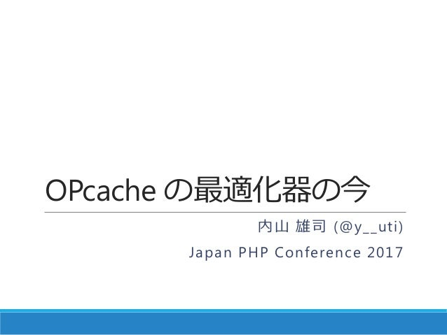 OPcache の最適化器の今 内山 雄司 (@y__uti) Japan PHP Conference 2017